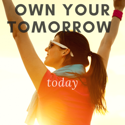 5 Tips For How To Own Your Tomorrow Today