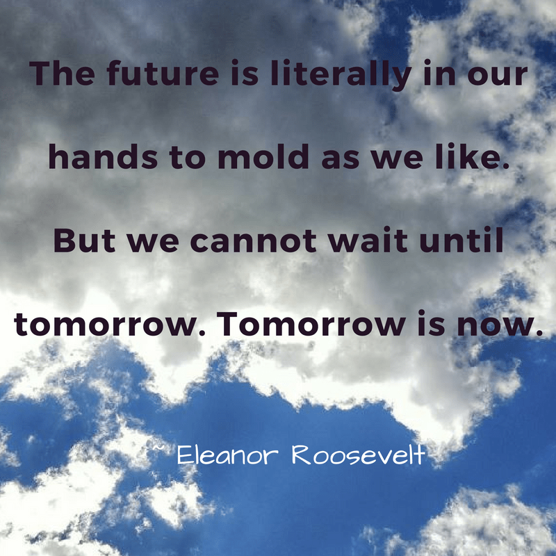 the-future-is-literally-in-our-hands-to-mold-as-we-like-but-we-cannot-wait-until-tomorrow-tomorrow-is-now